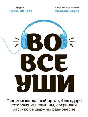 cover image of Во все уши. Про многозадачный орган, благодаря которому мы слышим, сохраняем рассудок и держим равновесие