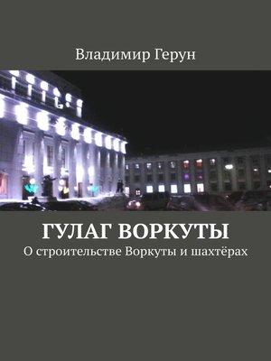 cover image of ГУЛАГ Воркуты. Остроительстве Воркуты ишахтёрах