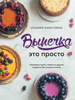 cover image of Выпечка – это просто. Красивые торты, пироги и другие сладости без лишних хлопот