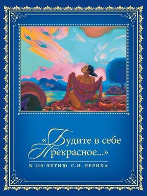 cover image of «Будите в себе Прекрасное...». К 110-летию со дня рождения С.Н. Рериха. Т. 2
