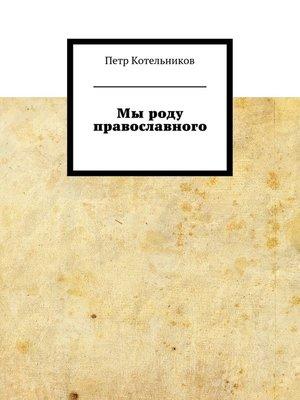 cover image of Мы роду православного. Котельниковы