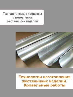 cover image of Жестяницкие работы. Технологии изготовления жестяницких изделий. Кровельные работы