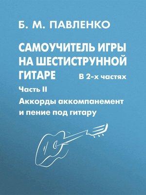 cover image of Самоучитель игры на шестиструнной гитаре в 2-х частях. Аккорды, аккомпанемент и пение под гитару. Часть II