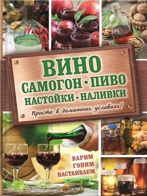 cover image of Вино, самогон, пиво, настойки, наливки. Варим, гоним, настаиваем. Просто в домашних условиях!