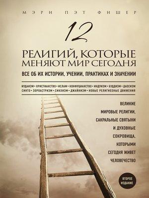 cover image of 12 религий, которые меняют мир сегодня. Все об их истории, учении, практиках и значении. 2-е издание