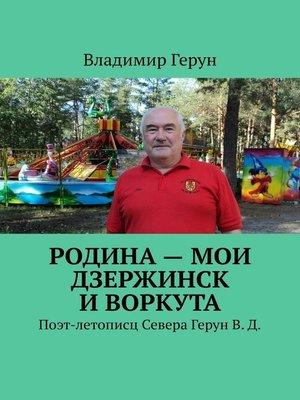 cover image of Родина– мои Дзержинск иВоркута. Поэт-летописц Севера ГерунВ.Д.