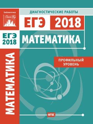 cover image of Математика. Подготовка к ЕГЭ в 2018 году. Диагностические работы. Профильный уровень