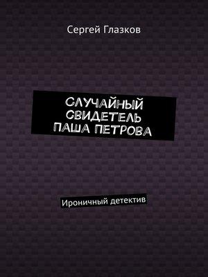 cover image of Случайный свидетель Паша Петрова. Ироничный детектив
