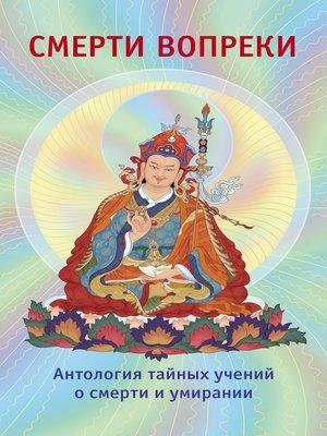 cover image of Смерти вопреки. Антология тайных учений о смерти и умирании традиции дзогчен тибетского буддизма
