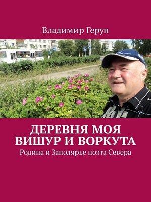 cover image of Деревня моя Вишур иВоркута. Родина иЗаполярье поэта Севера