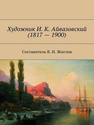 cover image of Художник И. К. Айвазовский(1817–1900)