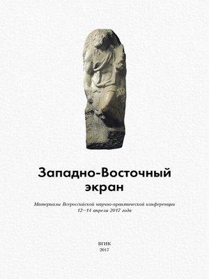 cover image of Западно-Восточный экран. Материалы Всероссийской научно-практической конференции 12–14 апреля 2017 года