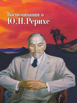 cover image of Воспоминания о Ю. Н. Рерихе. Сборник, посвященный 100-летию со дня рождения Ю. Н. Рериха