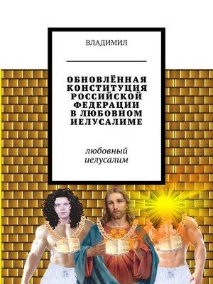 cover image of Обновлённая Конституция Российской Федерации влюбовном Иелусалиме. Любовный Иелусалим