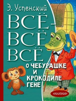 cover image of Всё-всё-всё о Чебурашке и крокодиле Гене (сборник)