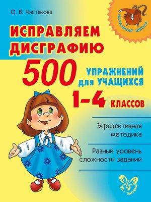 cover image of Исправляем дисграфию. 500 упражнений для учащихся 1–4 классов