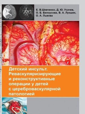 cover image of Детский инсульт. Реваскуляризирующие иреконструктивные операцииудетей сцереброваскулярной патологией
