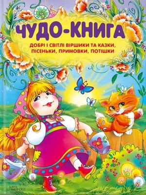 cover image of Чудо-книга. Добрі і світлі віршики та казки, пісеньки, примовки, потішки