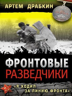 cover image of Фронтовые разведчики. «Я ходил за линию фронта»