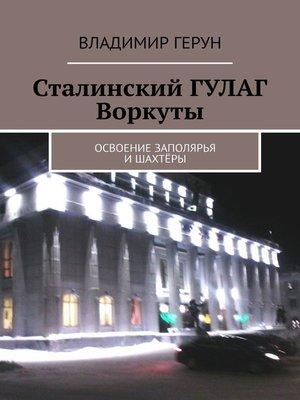 cover image of Сталинский ГУЛАГ Воркуты. Освоение Заполярья ишахтёры