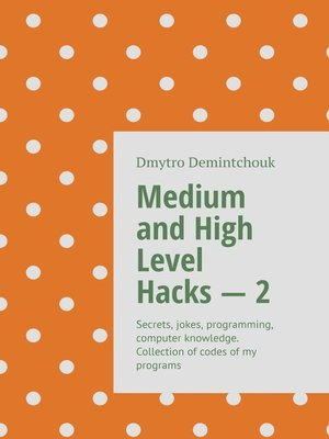 cover image of Medium and High Level Hacks–2. Secrets, jokes, programming, computer knowledge. Collection ofcodes ofmy programs