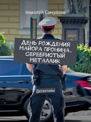 cover image of День рождения майора Пронина. Серебристый металлик. Детективы