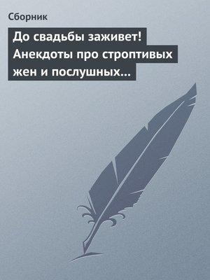 cover image of До свадьбы заживет! Анекдоты про строптивых жен и послушных мужей