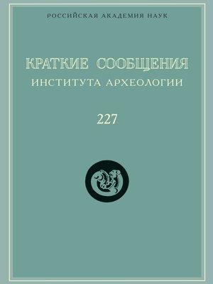 cover image of Краткие сообщения Института археологии. Выпуск 227