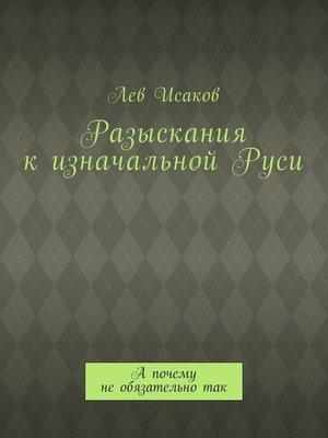 cover image of Разыскания кизначальнойРуси. А почему необязательнотак