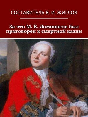 cover image of Зачто М.В.Ломоносов был приговорен ксмертной казни