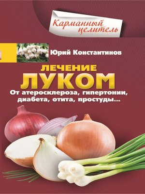 cover image of Лечение луком. От атеросклероза, гипертонии, диабета, отита, простуды...