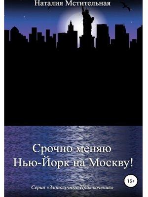 cover image of Срочно меняю Нью-Йорк на Москву!