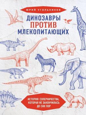 cover image of Динозавры против млекопитающих. История соперничества, которая не закончилась до сих пор