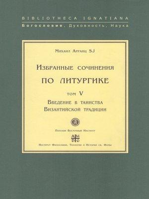 cover image of Избранные сочинения по литургике. Том V. Введение в таинства Византийской традиции