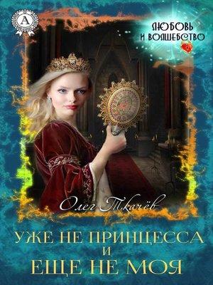 cover image of Уже не принцесса и еще не моя