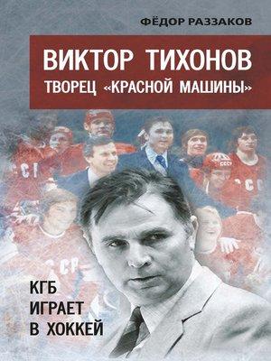 cover image of Виктор Тихонов творец «Красной машины». КГБ играет в хоккей