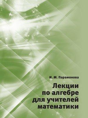cover image of Лекции по алгебре для учителей математики