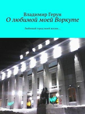 cover image of О любимой моей Воркуте. Любимый город моей жизни...