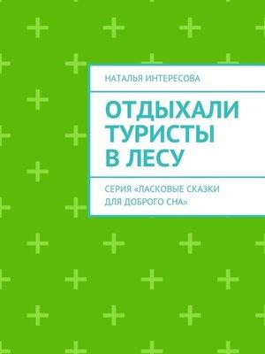 cover image of Отдыхали туристы влесу. Серия «Ласковые сказки длядоброгосна»