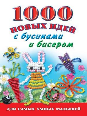 cover image of 1000 новых идей с бусинами и бисером