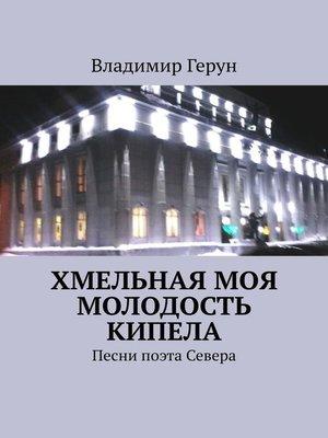 cover image of Хмельная моя молодость кипела. Песни поэта Севера