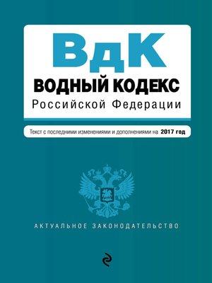 cover image of Водный кодекс Российской Федерации. Текст с последними изменениями и дополнениями на 2017 год