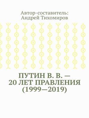 cover image of ПутинВ.В.– 20лет правления (1999—2019). Некоторые данные из Летописи России