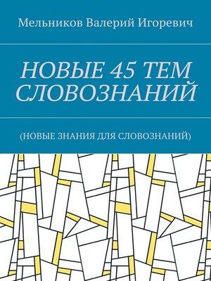 cover image of НОВЫЕ 45ТЕМ СЛОВОЗНАНИЙ. (НОВЫЕ ЗНАНИЯ ДЛЯ СЛОВОЗНАНИЙ)