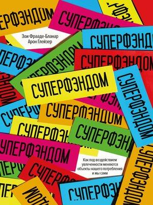 cover image of Суперфэндом. Как под воздействием увлеченности меняются объекты нашего потребления и мы сами
