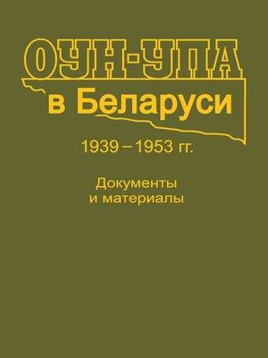 cover image of ОУН-УПА в Беларуси. 1939–1953 гг. Документы и материалы