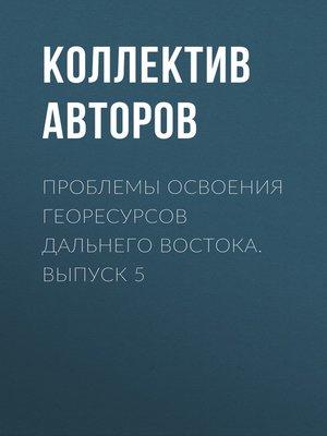 cover image of Проблемы освоения георесурсов Дальнего Востока. Выпуск 5