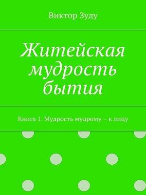 cover image of Житейская мудрость бытия. Книга 1. Мудрость мудрому – к лицу