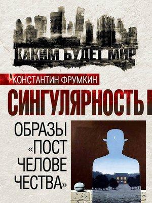 cover image of Сингулярность. Образы «постчеловечества» (сборник)