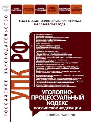 cover image of Уголовно-процессуальный кодекс Российской Федерации с комментариями.Текст с изменениями и дополнениямина15мая2012года